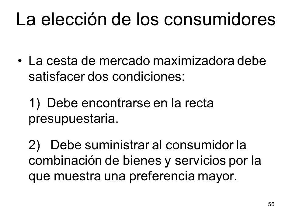 56 La cesta de mercado maximizadora debe satisfacer dos condiciones: 1) Debe encontrarse en la recta presupuestaria. 2) Debe suministrar al consumidor