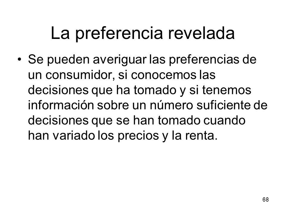 68 La preferencia revelada Se pueden averiguar las preferencias de un consumidor, si conocemos las decisiones que ha tomado y si tenemos información s