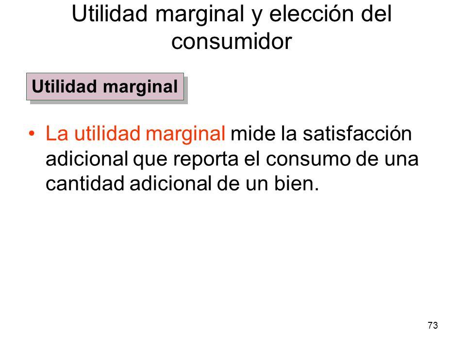 73 La utilidad marginal mide la satisfacción adicional que reporta el consumo de una cantidad adicional de un bien. Utilidad marginal y elección del c