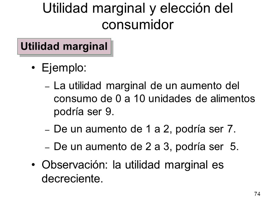 74 Ejemplo: – La utilidad marginal de un aumento del consumo de 0 a 10 unidades de alimentos podría ser 9. – De un aumento de 1 a 2, podría ser 7. – D