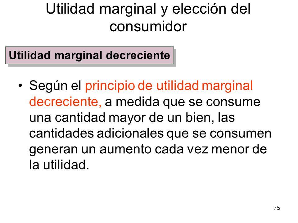 75 Según el principio de utilidad marginal decreciente, a medida que se consume una cantidad mayor de un bien, las cantidades adicionales que se consu