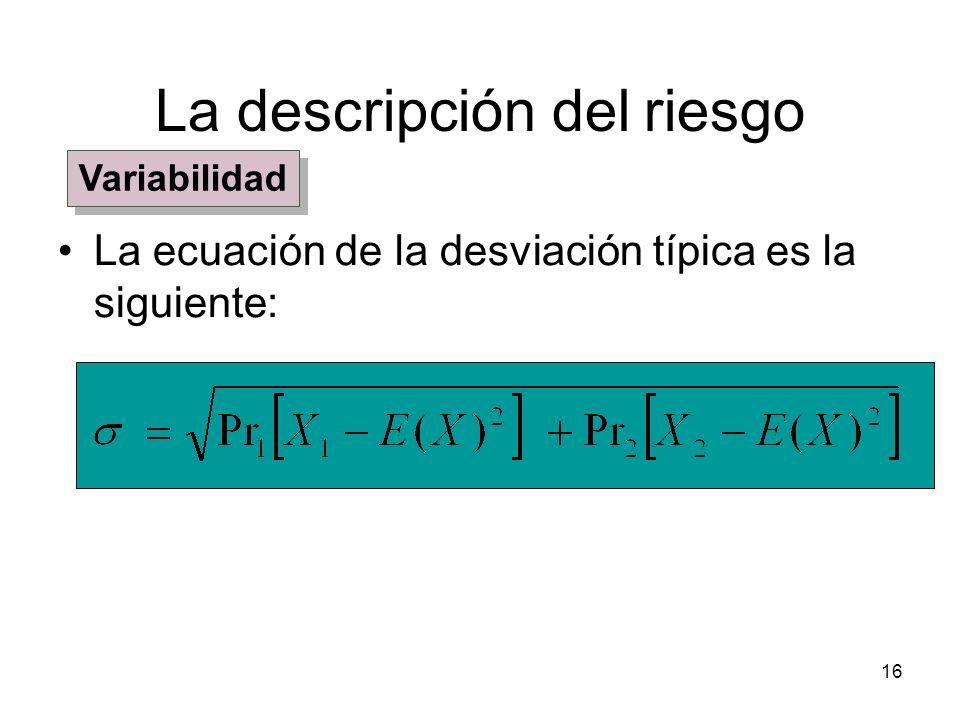 16 La descripción del riesgo La ecuación de la desviación típica es la siguiente: Variabilidad