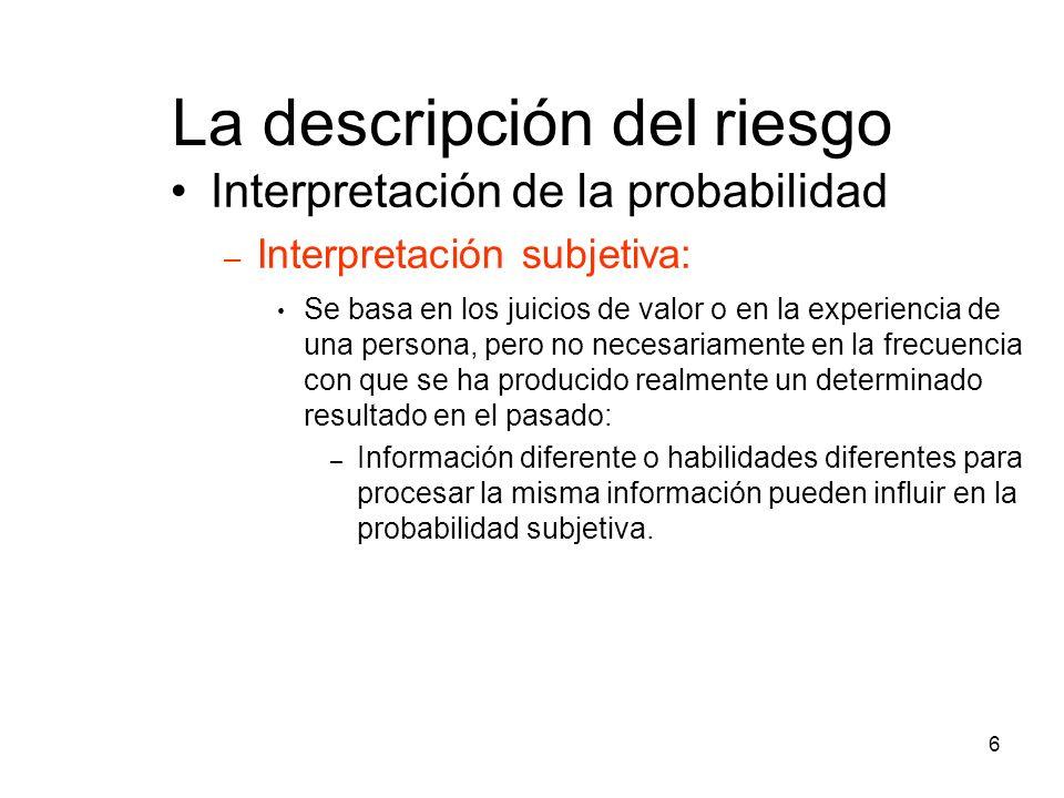 6 La descripción del riesgo Interpretación de la probabilidad – Interpretación subjetiva: Se basa en los juicios de valor o en la experiencia de una p