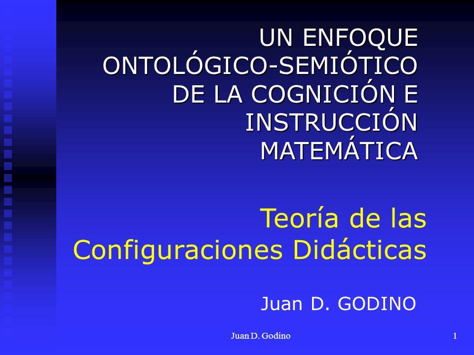 Juan D. Godino1 Teoría de las Configuraciones Didácticas UN ENFOQUE ONTOLÓGICO-SEMIÓTICO DE LA COGNICIÓN E INSTRUCCIÓN MATEMÁTICA Juan D. GODINO