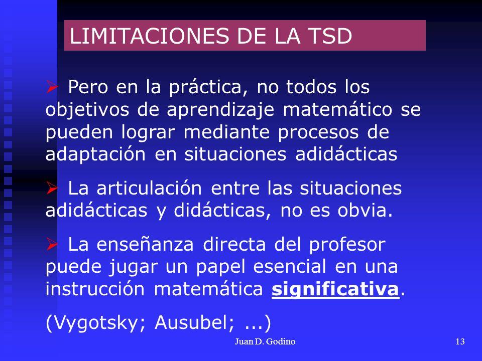 Juan D. Godino13 LIMITACIONES DE LA TSD Pero en la práctica, no todos los objetivos de aprendizaje matemático se pueden lograr mediante procesos de ad