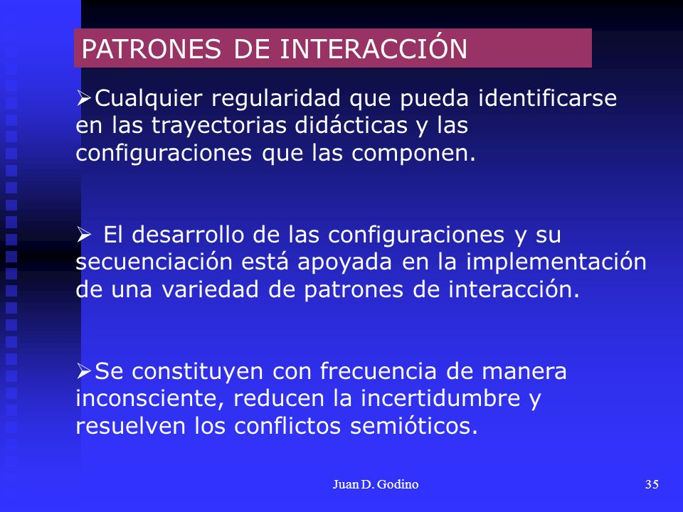 Juan D. Godino35 PATRONES DE INTERACCIÓN Cualquier regularidad que pueda identificarse en las trayectorias didácticas y las configuraciones que las co