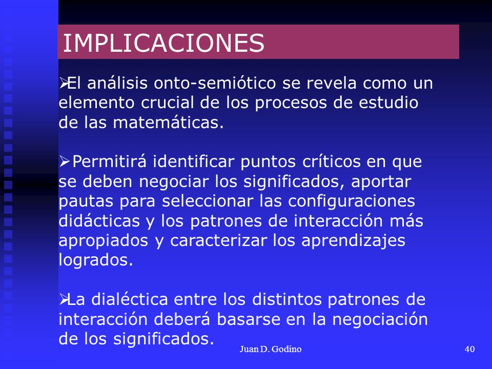 Juan D. Godino40 IMPLICACIONES El análisis onto-semiótico se revela como un elemento crucial de los procesos de estudio de las matemáticas. Permitirá
