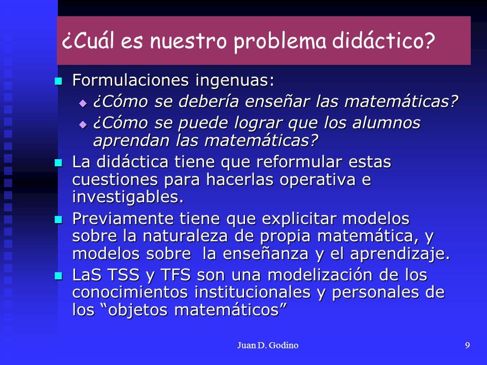 Juan D. Godino9 ¿Cuál es nuestro problema didáctico? Formulaciones ingenuas: Formulaciones ingenuas: ¿Cómo se debería enseñar las matemáticas? ¿Cómo s
