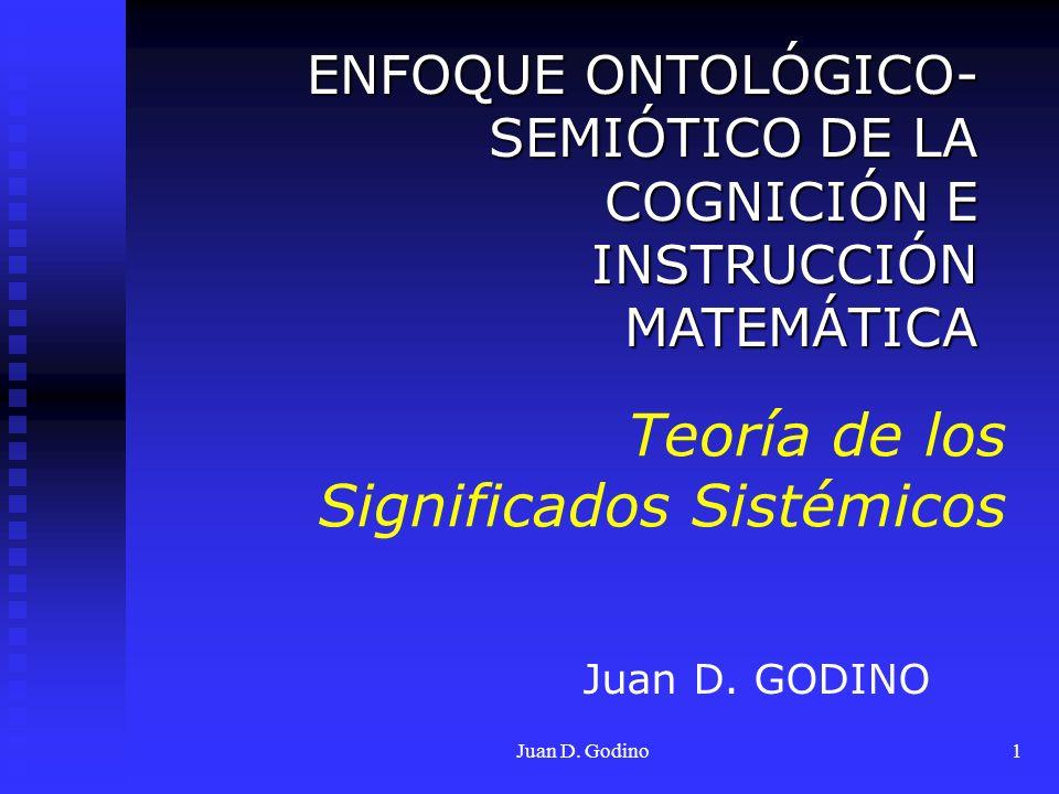 Juan D. Godino1 Teoría de los Significados Sistémicos ENFOQUE ONTOLÓGICO- SEMIÓTICO DE LA COGNICIÓN E INSTRUCCIÓN MATEMÁTICA ENFOQUE ONTOLÓGICO- SEMIÓ