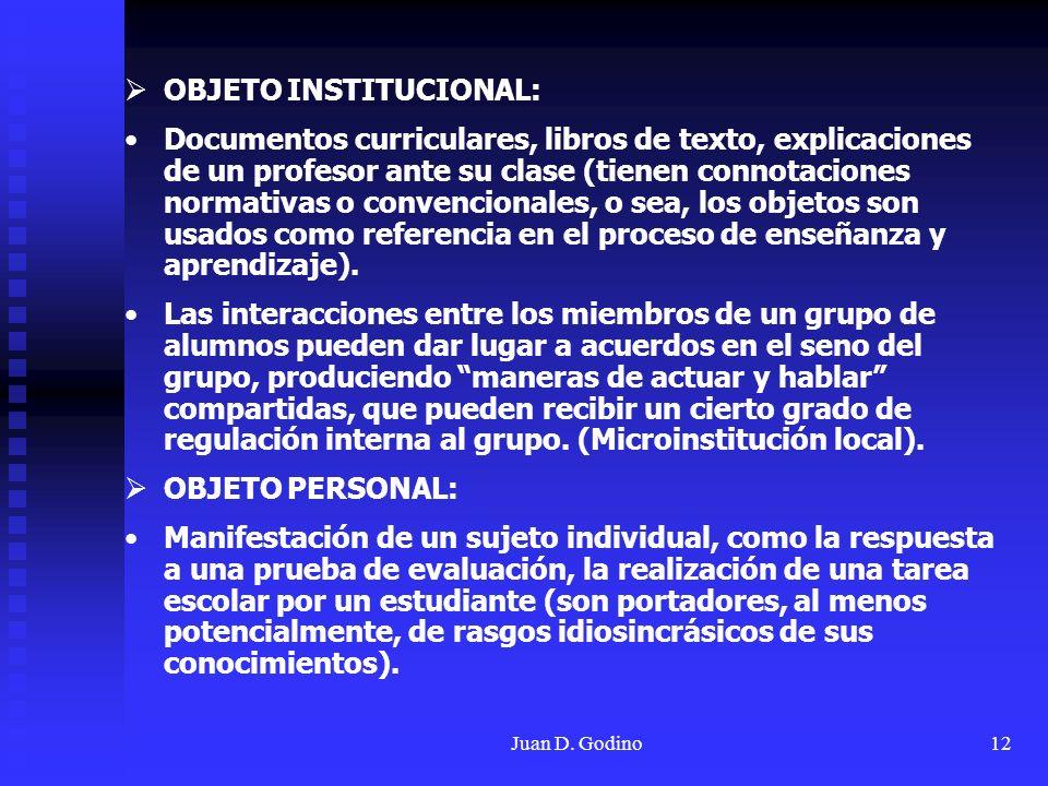 Juan D. Godino12 OBJETO INSTITUCIONAL: Documentos curriculares, libros de texto, explicaciones de un profesor ante su clase (tienen connotaciones norm