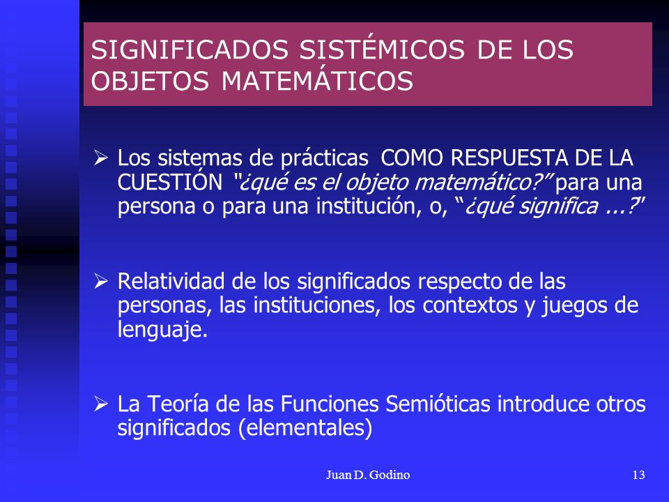 Juan D. Godino13 SIGNIFICADOS SISTÉMICOS DE LOS OBJETOS MATEMÁTICOS Los sistemas de prácticas COMO RESPUESTA DE LA CUESTIÓN ¿qué es el objeto matemáti