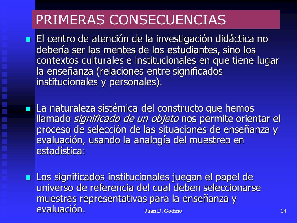Juan D. Godino14 El centro de atención de la investigación didáctica no debería ser las mentes de los estudiantes, sino los contextos culturales e ins