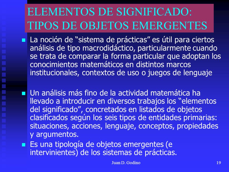 Juan D. Godino19 ELEMENTOS DE SIGNIFICADO: TIPOS DE OBJETOS EMERGENTES La noción de sistema de prácticas es útil para ciertos análisis de tipo macrodi