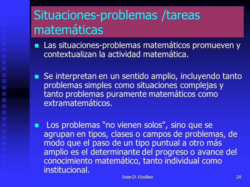 Juan D. Godino20 Situaciones-problemas /tareas matemáticas Las situaciones-problemas matemáticos promueven y contextualizan la actividad matemática. S