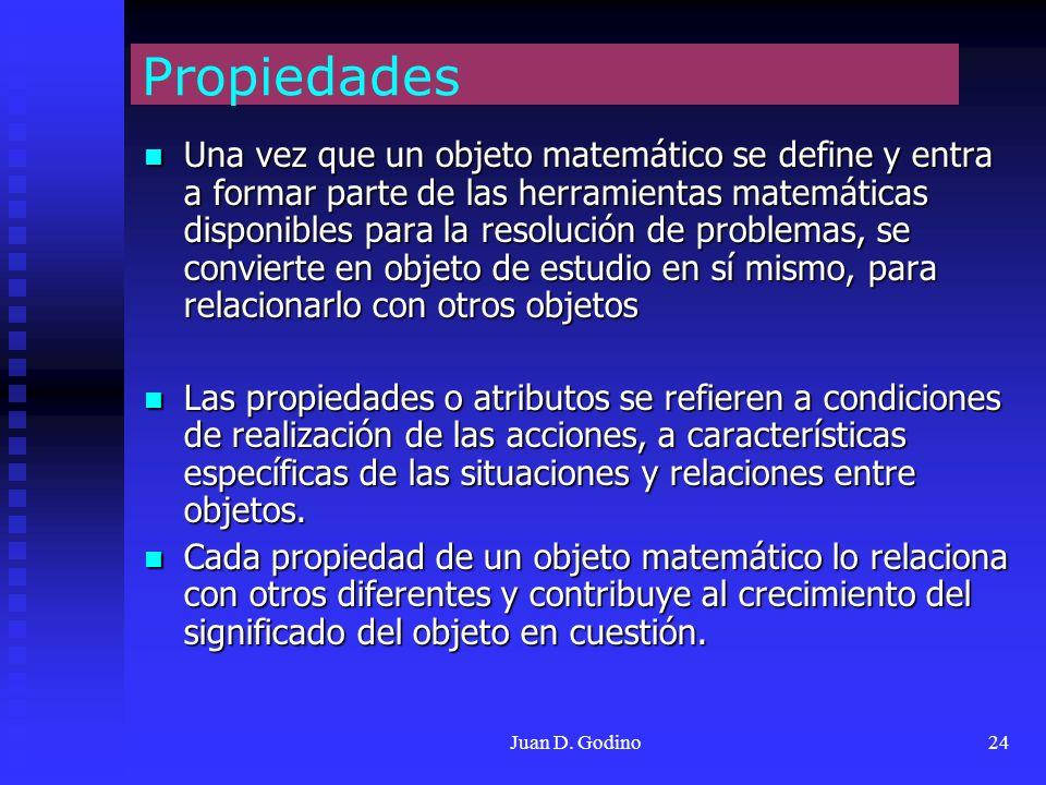 Juan D. Godino24 Propiedades Una vez que un objeto matemático se define y entra a formar parte de las herramientas matemáticas disponibles para la res