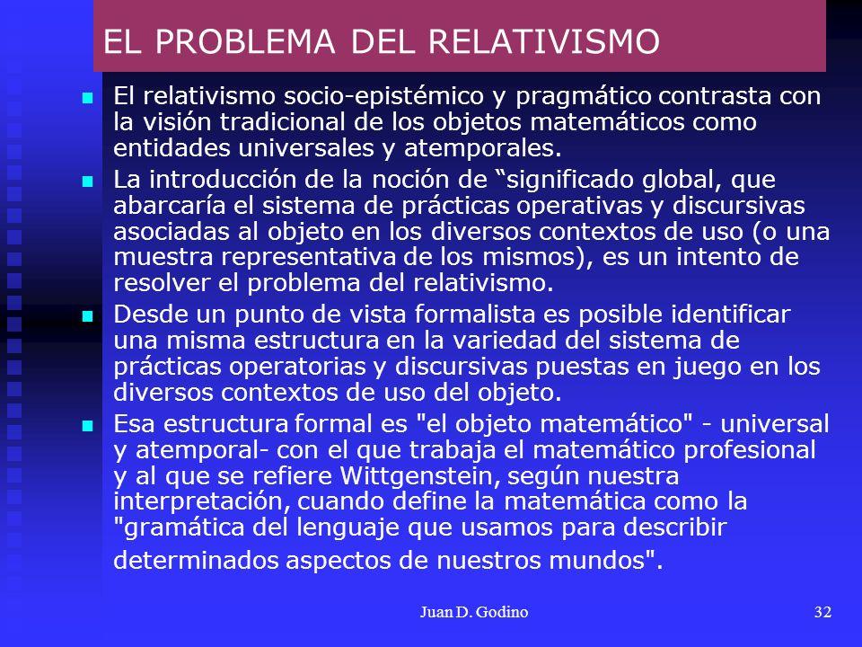 Juan D. Godino32 EL PROBLEMA DEL RELATIVISMO El relativismo socio-epistémico y pragmático contrasta con la visión tradicional de los objetos matemátic