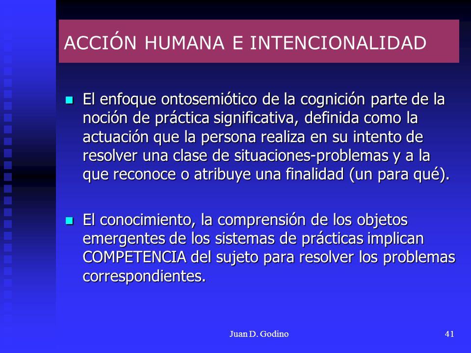Juan D. Godino41 ACCIÓN HUMANA E INTENCIONALIDAD El enfoque ontosemiótico de la cognición parte de la noción de práctica significativa, definida como