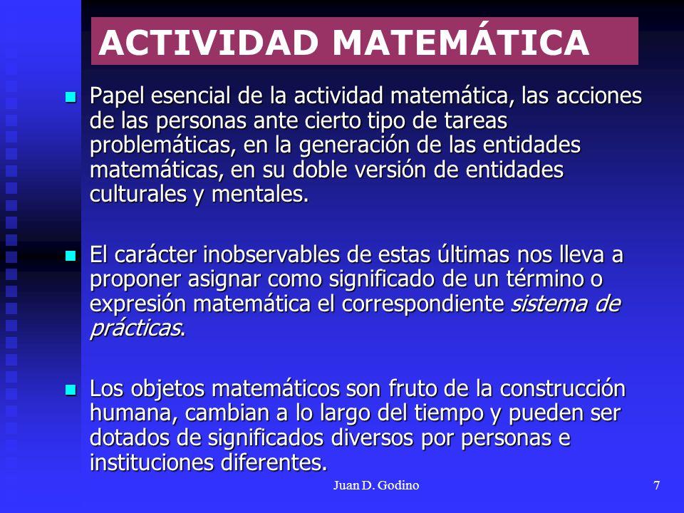 Juan D. Godino7 Papel esencial de la actividad matemática, las acciones de las personas ante cierto tipo de tareas problemáticas, en la generación de