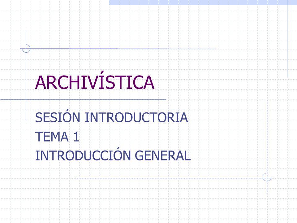 ARCHIVÍSTICA SESIÓN INTRODUCTORIA TEMA 1 INTRODUCCIÓN GENERAL