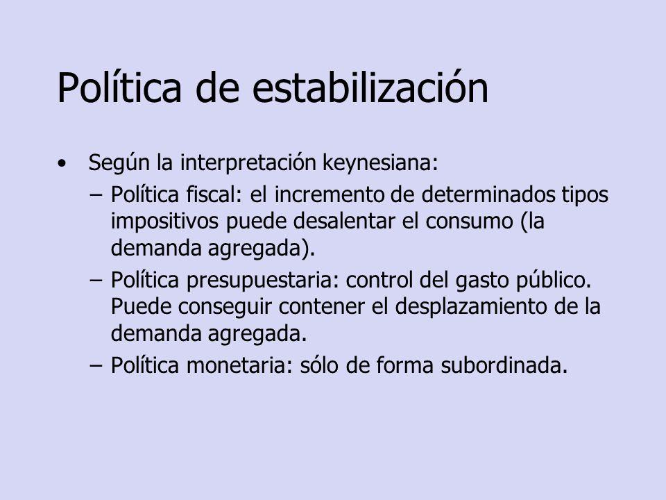 Política de estabilización Según la interpretación keynesiana: –Política fiscal: el incremento de determinados tipos impositivos puede desalentar el c