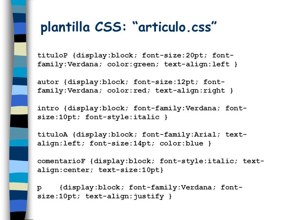 plantilla CSS: articulo.css tituloP {display:block; font-size:20pt; font- family:Verdana; color:green; text-align:left } autor {display:block; font-si