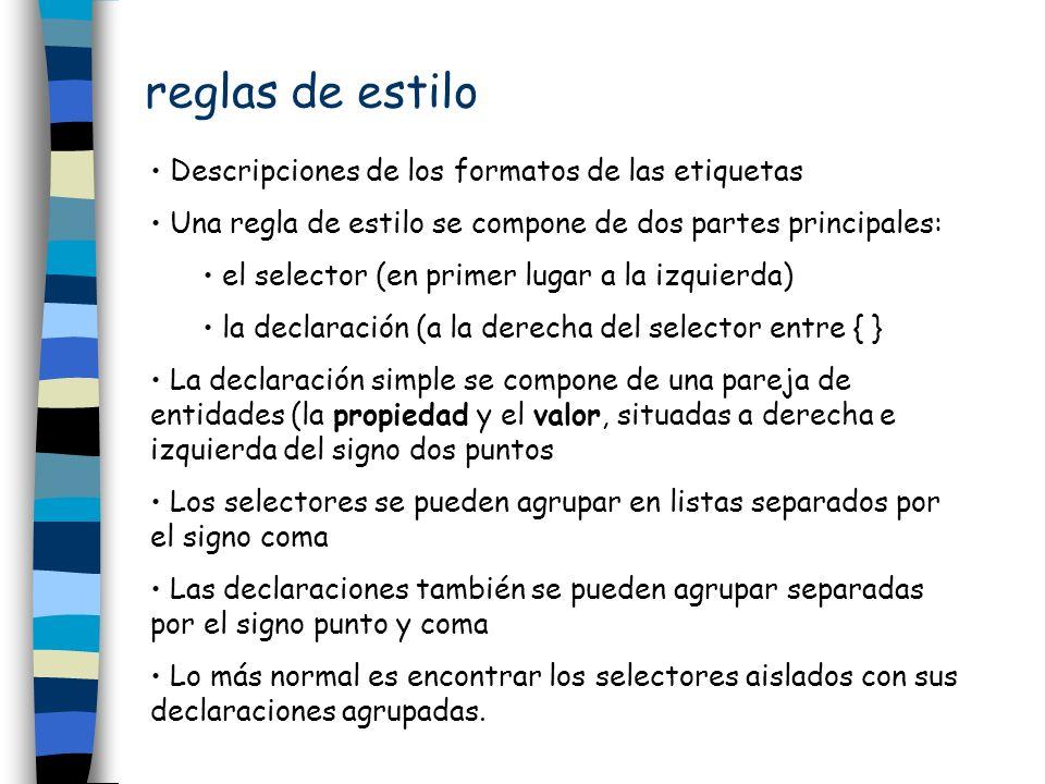 reglas de estilo Descripciones de los formatos de las etiquetas Una regla de estilo se compone de dos partes principales: el selector (en primer lugar