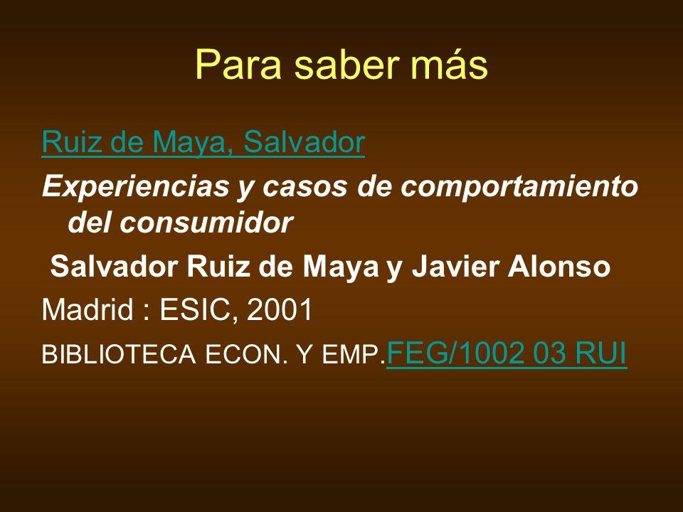 Para saber más Ruiz de Maya, Salvador Experiencias y casos de comportamiento del consumidor Salvador Ruiz de Maya y Javier Alonso Madrid : ESIC, 2001 BIBLIOTECA ECON.