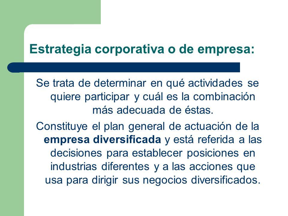 Estrategia corporativa o de empresa: Se trata de determinar en qué actividades se quiere participar y cuál es la combinación más adecuada de éstas.