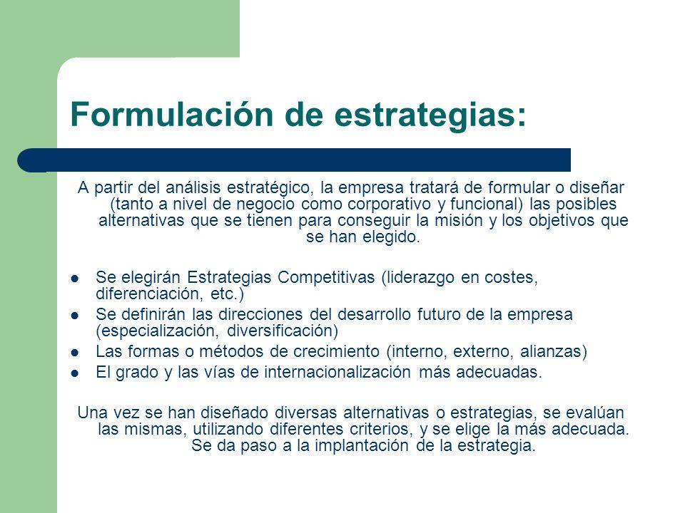 Formulación de estrategias: A partir del análisis estratégico, la empresa tratará de formular o diseñar (tanto a nivel de negocio como corporativo y funcional) las posibles alternativas que se tienen para conseguir la misión y los objetivos que se han elegido.