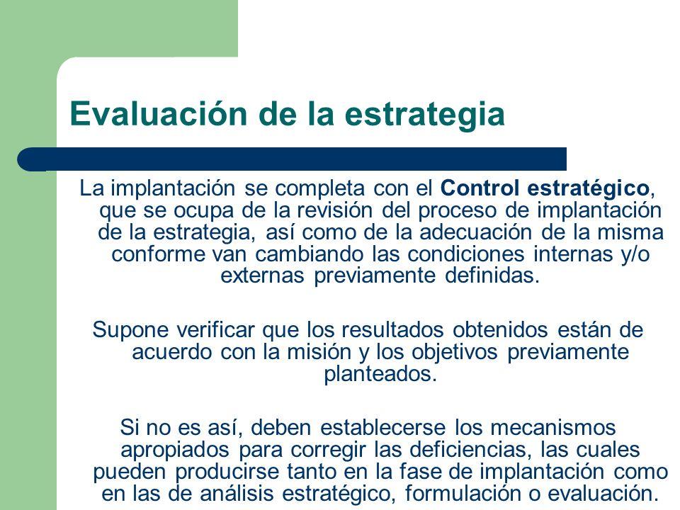 Evaluación de la estrategia La implantación se completa con el Control estratégico, que se ocupa de la revisión del proceso de implantación de la estrategia, así como de la adecuación de la misma conforme van cambiando las condiciones internas y/o externas previamente definidas.