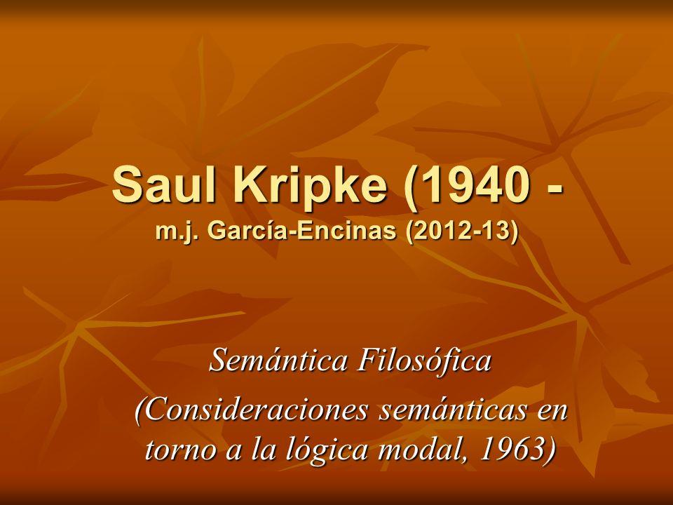Saul Kripke (1940 - m.j. García-Encinas (2012-13) Semántica Filosófica (Consideraciones semánticas en torno a la lógica modal, 1963)