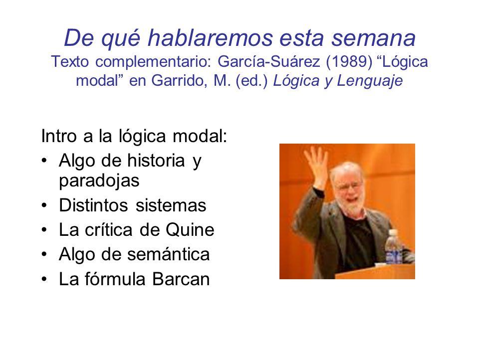 De qué hablaremos esta semana Texto complementario: García-Suárez (1989) Lógica modal en Garrido, M. (ed.) Lógica y Lenguaje Intro a la lógica modal: