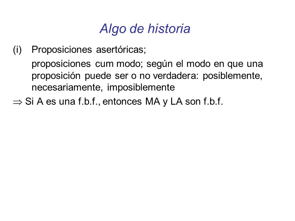 Algo de historia (i)Proposiciones asertóricas; proposiciones cum modo; según el modo en que una proposición puede ser o no verdadera: posiblemente, necesariamente, imposiblemente Si A es una f.b.f., entonces MA y LA son f.b.f.