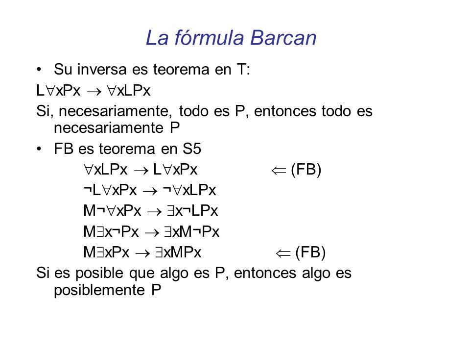 La fórmula Barcan Su inversa es teorema en T: L xPx xLPx Si, necesariamente, todo es P, entonces todo es necesariamente P FB es teorema en S5 xLPx L x