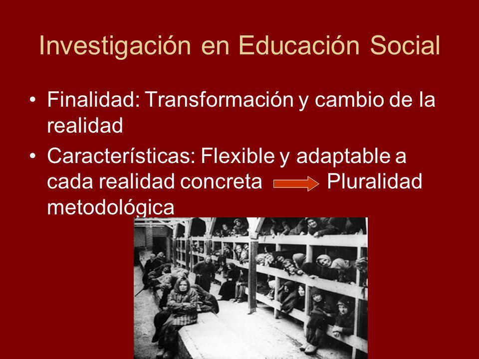 Investigación en Educación Social Finalidad: Transformación y cambio de la realidad Características: Flexible y adaptable a cada realidad concreta Pluralidad metodológica