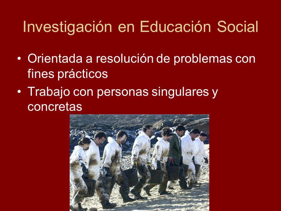 Investigación en Educación Social Orientada a resolución de problemas con fines prácticos Trabajo con personas singulares y concretas