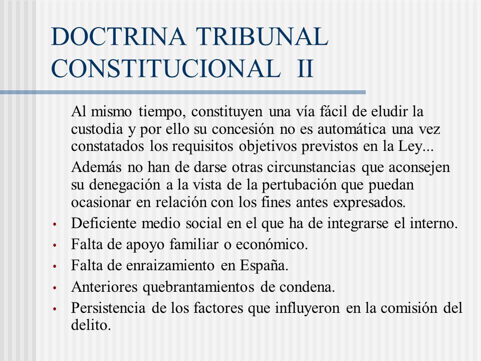 DOCTRINA TRIBUNAL CONSTITUCIONAL II Al mismo tiempo, constituyen una vía fácil de eludir la custodia y por ello su concesión no es automática una vez