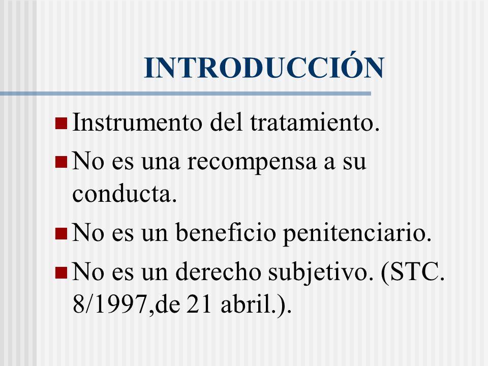 INTRODUCCIÓN Instrumento del tratamiento. No es una recompensa a su conducta. No es un beneficio penitenciario. No es un derecho subjetivo. (STC. 8/19