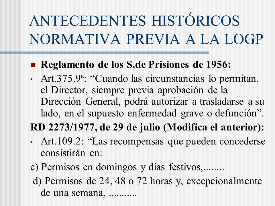 ANTECEDENTES HISTÓRICOS NORMATIVA PREVIA A LA LOGP Reglamento de los S.de Prisiones de 1956: Art.375.9ª: Cuando las circunstancias lo permitan, el Dir