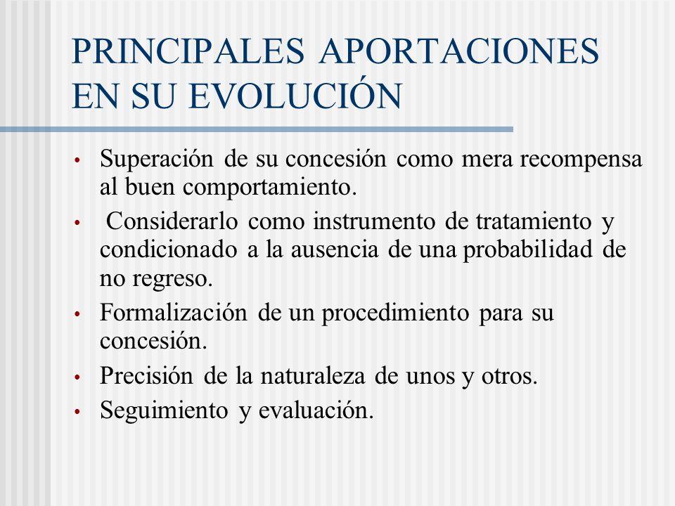 PRINCIPALES APORTACIONES EN SU EVOLUCIÓN Superación de su concesión como mera recompensa al buen comportamiento. Considerarlo como instrumento de trat