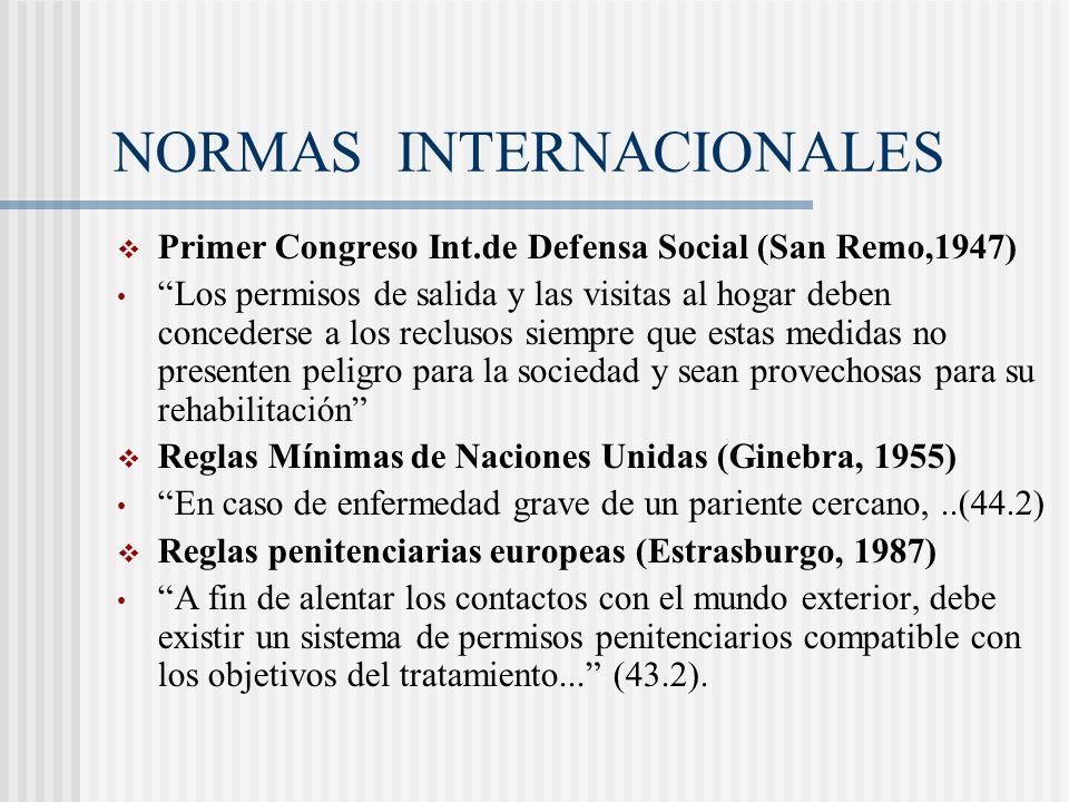 NORMAS INTERNACIONALES Primer Congreso Int.de Defensa Social (San Remo,1947) Los permisos de salida y las visitas al hogar deben concederse a los recl
