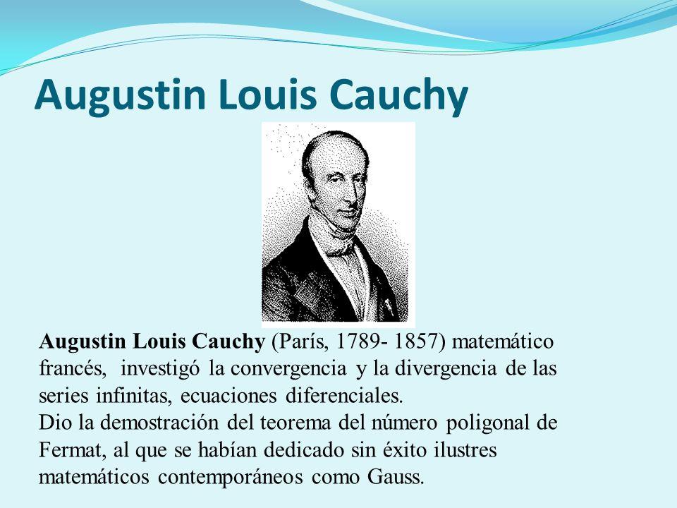 Augustin Louis Cauchy Augustin Louis Cauchy (París, 1789- 1857) matemático francés, investigó la convergencia y la divergencia de las series infinitas