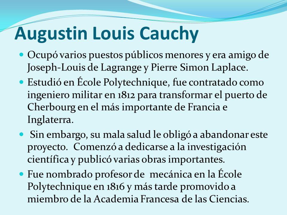 Augustin Louis Cauchy Ocupó varios puestos públicos menores y era amigo de Joseph-Louis de Lagrange y Pierre Simon Laplace. Estudió en École Polytechn
