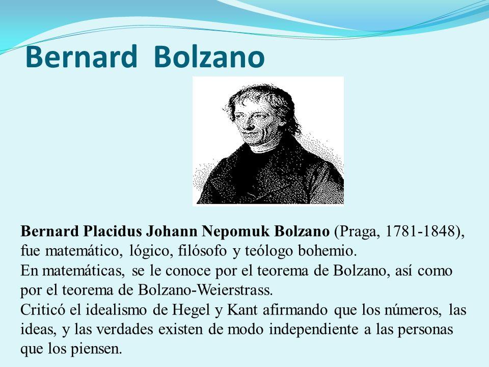 Bernard Bolzano Bernard Placidus Johann Nepomuk Bolzano (Praga, 1781-1848), fue matemático, lógico, filósofo y teólogo bohemio. En matemáticas, se le