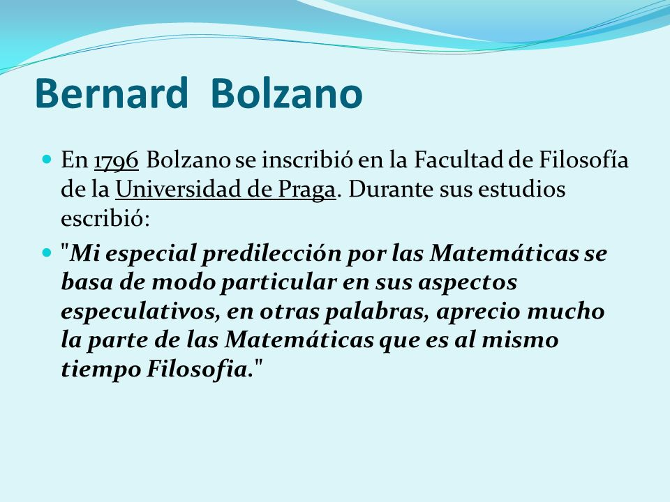 Bernard Bolzano En 1796 Bolzano se inscribió en la Facultad de Filosofía de la Universidad de Praga. Durante sus estudios escribió: