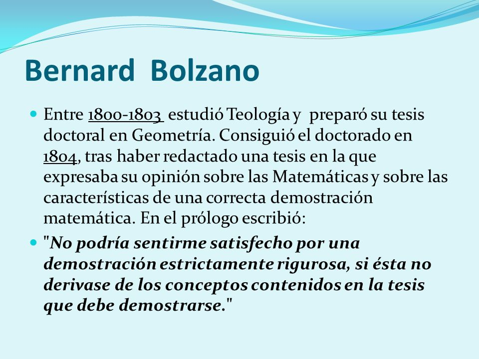 Bernard Bolzano Entre 1800-1803 estudió Teología y preparó su tesis doctoral en Geometría. Consiguió el doctorado en 1804, tras haber redactado una te