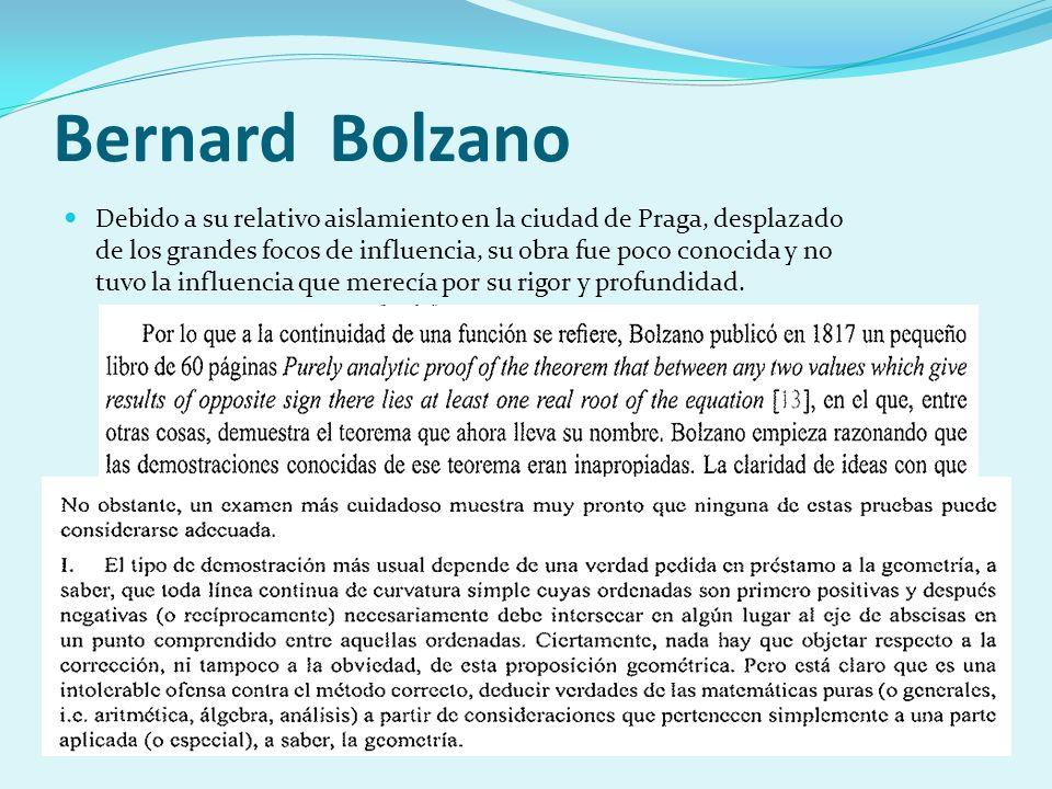 Bernard Bolzano Debido a su relativo aislamiento en la ciudad de Praga, desplazado de los grandes focos de influencia, su obra fue poco conocida y no