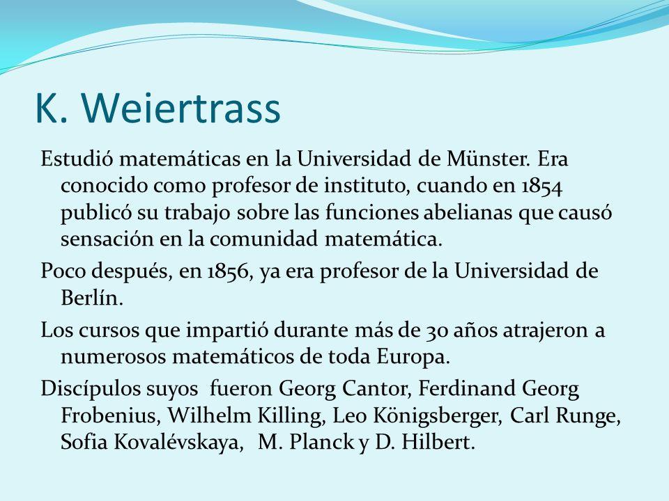 K. Weiertrass Estudió matemáticas en la Universidad de Münster. Era conocido como profesor de instituto, cuando en 1854 publicó su trabajo sobre las f