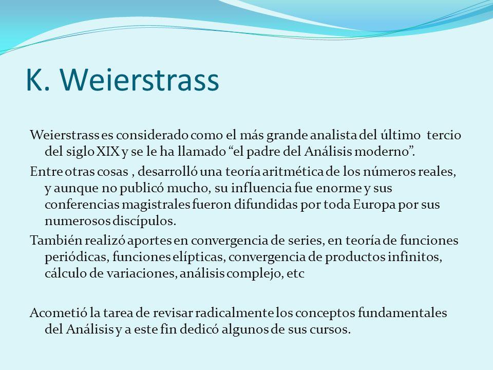 K. Weierstrass Weierstrass es considerado como el más grande analista del último tercio del siglo XIX y se le ha llamado el padre del Análisis moderno