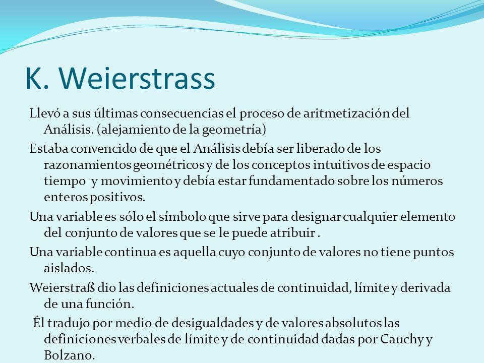 K. Weierstrass Llevó a sus últimas consecuencias el proceso de aritmetización del Análisis. (alejamiento de la geometría) Estaba convencido de que el